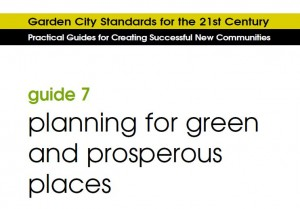 Garden City Standards for the 21st century - guide 7, planning for green and prosperous places